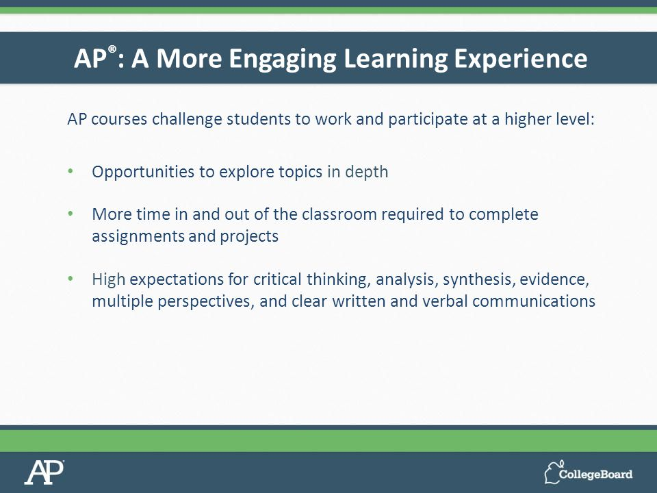 AP courses challenge students to work and participate at a higher level: Opportunities to explore topics in depth More time in and out of the classroom required to complete assignments and projects High expectations for critical thinking, analysis, synthesis, evidence, multiple perspectives, and clear written and verbal communications AP ® : A More Engaging Learning Experience