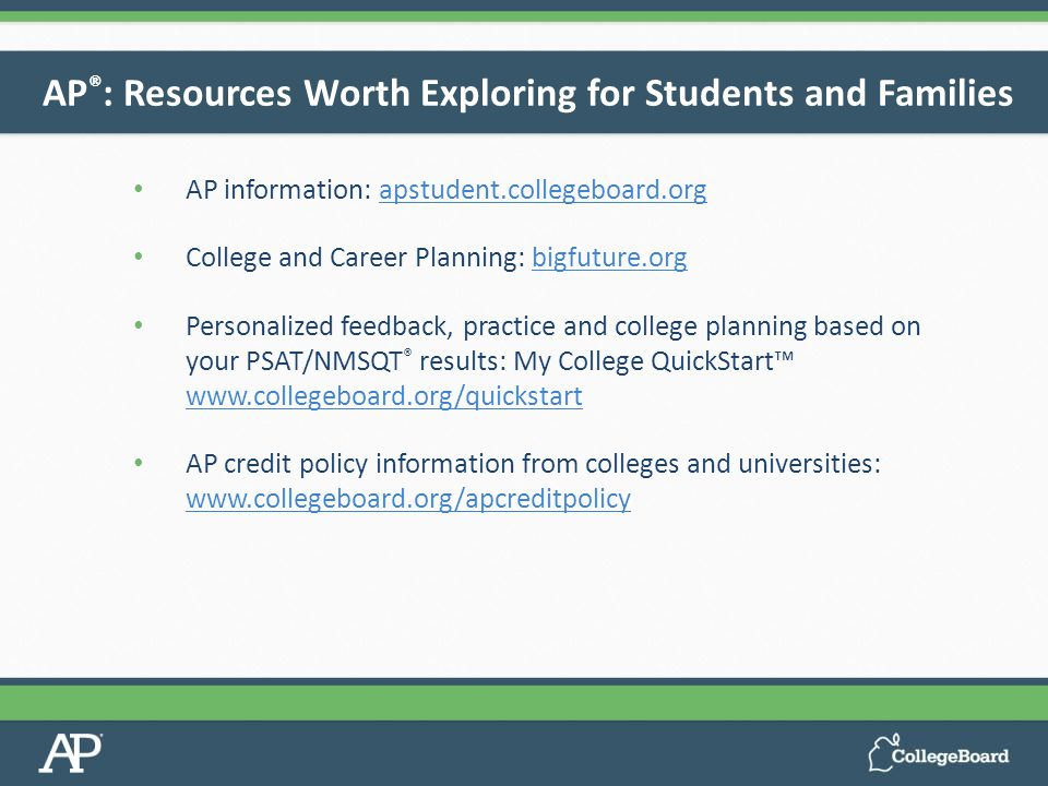 AP information: apstudent.collegeboard.orgapstudent.collegeboard.org College and Career Planning: bigfuture.orgbigfuture.org Personalized feedback, practice and college planning based on your PSAT/NMSQT ® results: My College QuickStart™ www.collegeboard.org/quickstart www.collegeboard.org/quickstart AP credit policy information from colleges and universities: www.collegeboard.org/apcreditpolicy www.collegeboard.org/apcreditpolicy AP ® : Resources Worth Exploring for Students and Families