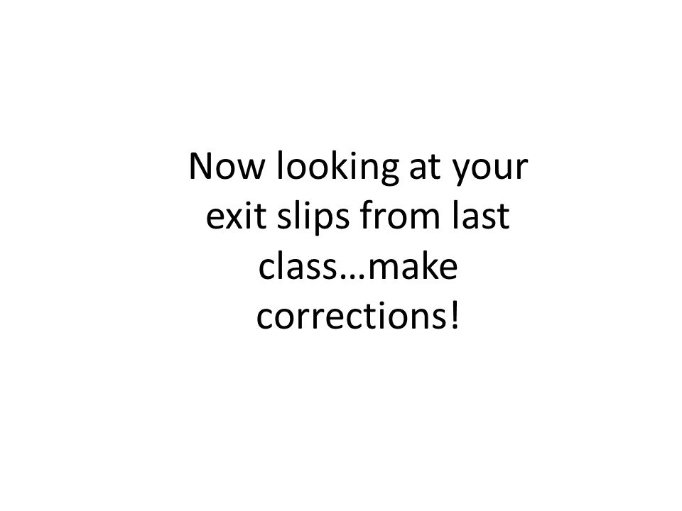 Now looking at your exit slips from last class…make corrections!
