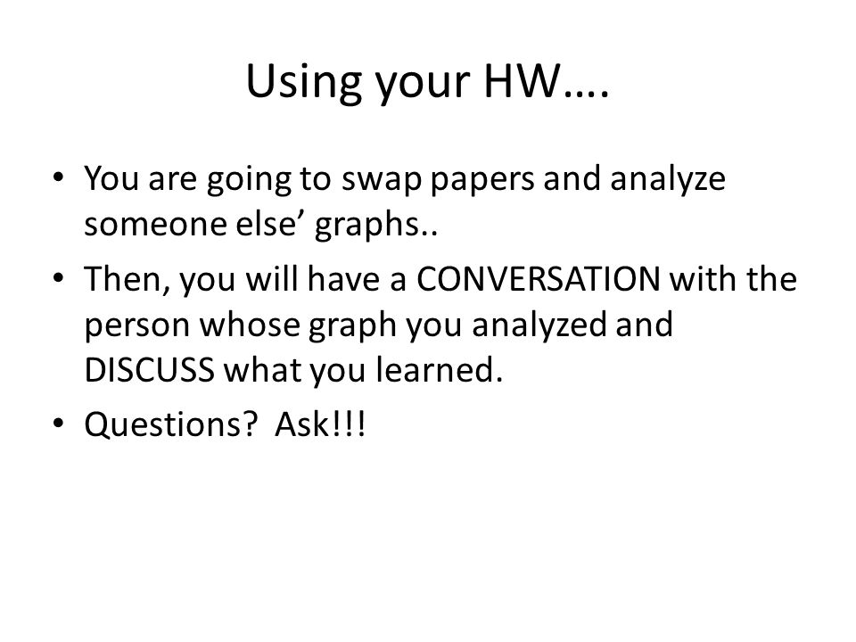 Using your HW…. You are going to swap papers and analyze someone else' graphs..
