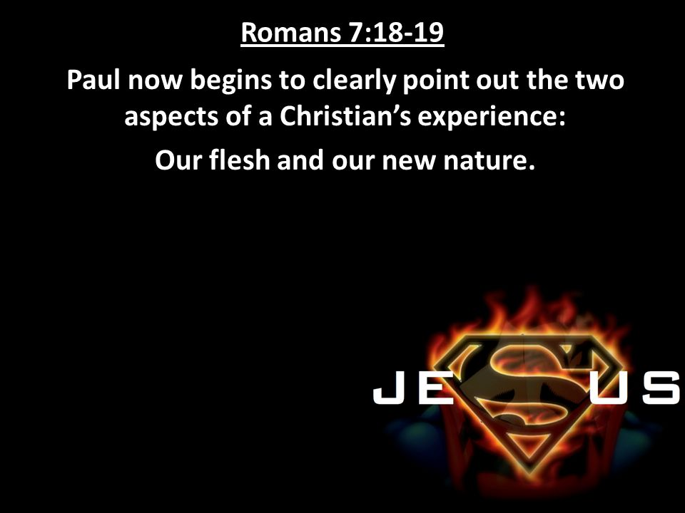 Romans 7:18-19 Paul now begins to clearly point out the two aspects of a Christian's experience: Our flesh and our new nature.