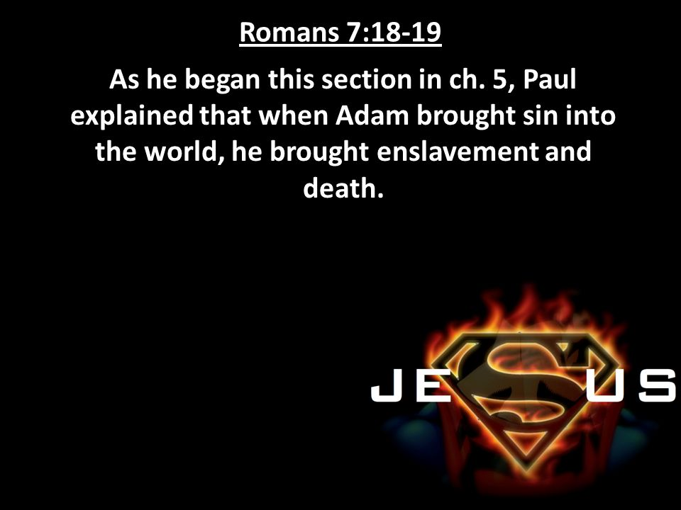 Romans 7:18-19 As he began this section in ch. 5, Paul explained that when Adam brought sin into the world, he brought enslavement and death.