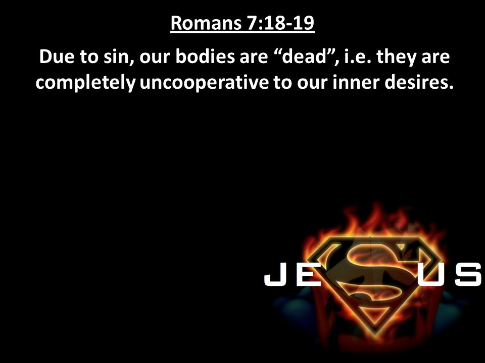 "Romans 7:18-19 Due to sin, our bodies are ""dead"", i.e. they are completely uncooperative to our inner desires."
