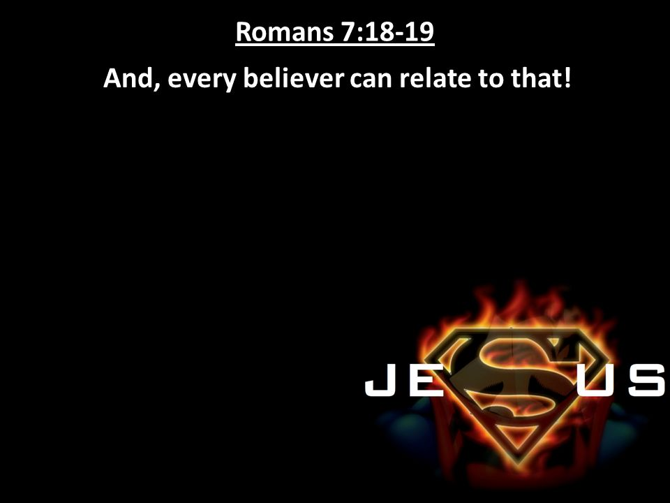 Romans 7:18-19 And, every believer can relate to that!