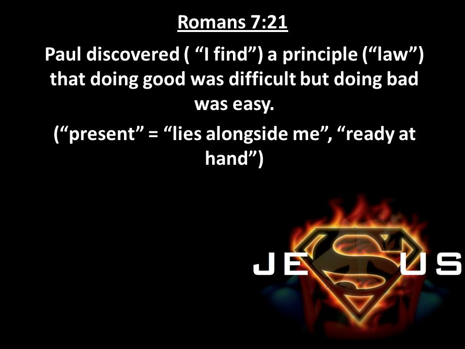 "Romans 7:21 Paul discovered ( ""I find"") a principle (""law"") that doing good was difficult but doing bad was easy. (""present"" = ""lies alongside me"", ""r"