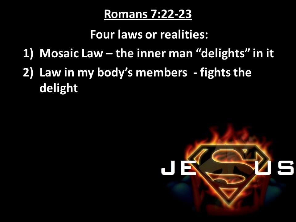 "Romans 7:22-23 Four laws or realities: 1)Mosaic Law – the inner man ""delights"" in it 2)Law in my body's members - fights the delight"