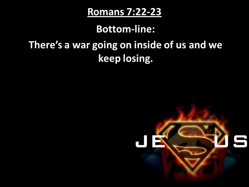Romans 7:22-23 Bottom-line: There's a war going on inside of us and we keep losing.