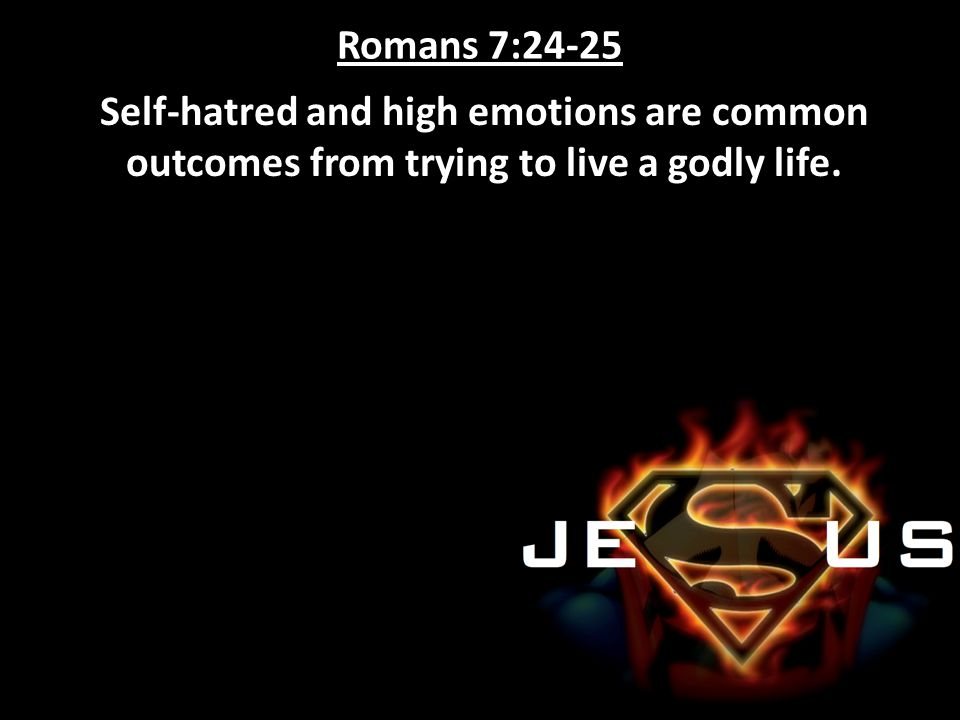 Romans 7:24-25 Self-hatred and high emotions are common outcomes from trying to live a godly life.