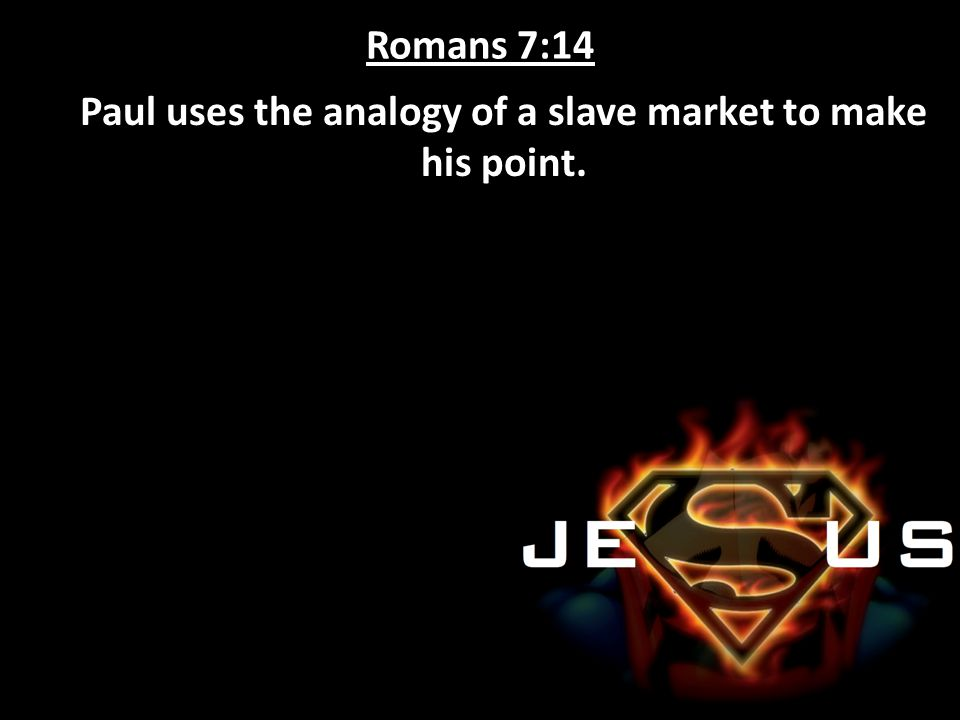 Romans 7:14 Paul uses the analogy of a slave market to make his point.