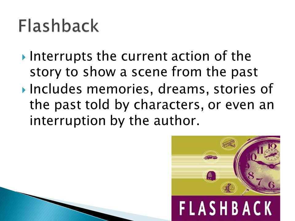 Interrupts the current action of the story to show a scene from the past  Includes memories, dreams, stories of the past told by characters, or even an interruption by the author.
