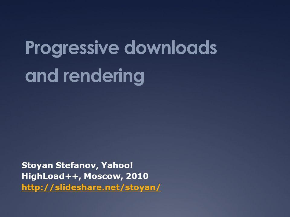 Progressive downloads and rendering Stoyan Stefanov, Yahoo.