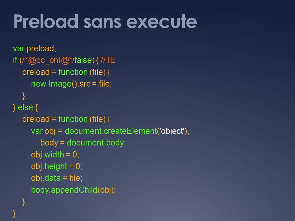 Preload sans execute var preload; if (/*@cc_on!@*/false) { // IE preload = function (file) { new Image().src = file; }; } else { preload = function (file) { var obj = document.createElement( object ), body = document.body; obj.width = 0; obj.height = 0; obj.data = file; body.appendChild(obj); }; }
