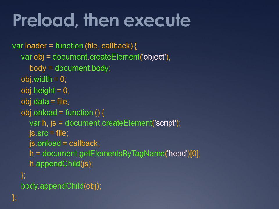Preload, then execute var loader = function (file, callback) { var obj = document.createElement( object ), body = document.body; obj.width = 0; obj.height = 0; obj.data = file; obj.onload = function () { var h, js = document.createElement( script ); js.src = file; js.onload = callback; h = document.getElementsByTagName( head )[0]; h.appendChild(js); }; body.appendChild(obj); };