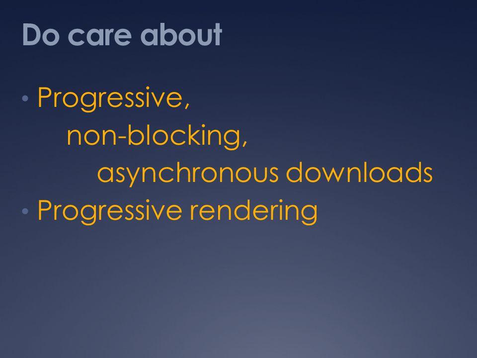 Do care about Progressive, non-blocking, asynchronous downloads Progressive rendering