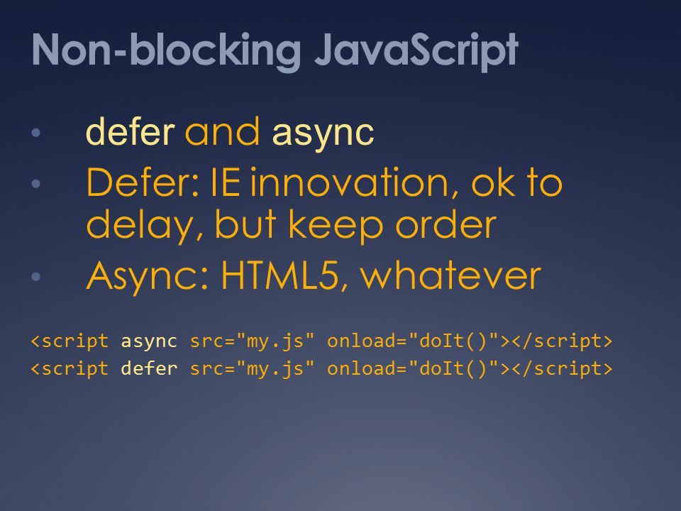 Non-blocking JavaScript defer and async Defer: IE innovation, ok to delay, but keep order Async: HTML5, whatever