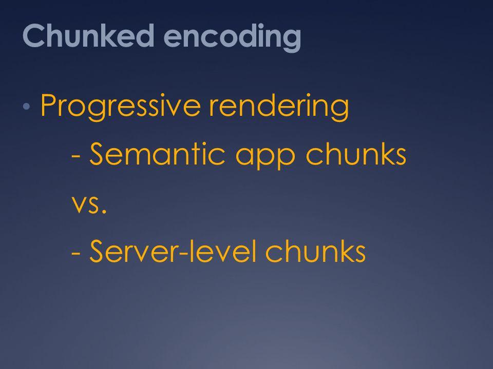 Chunked encoding Progressive rendering - Semantic app chunks vs. - Server-level chunks