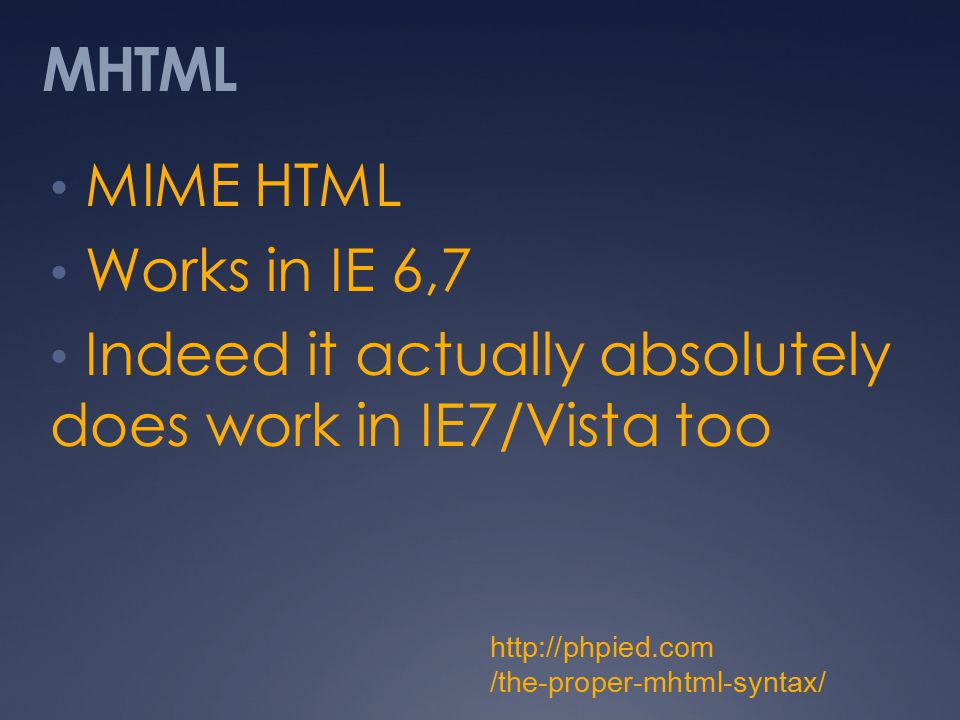 MHTML MIME HTML Works in IE 6,7 Indeed it actually absolutely does work in IE7/Vista too http://phpied.com /the-proper-mhtml-syntax/