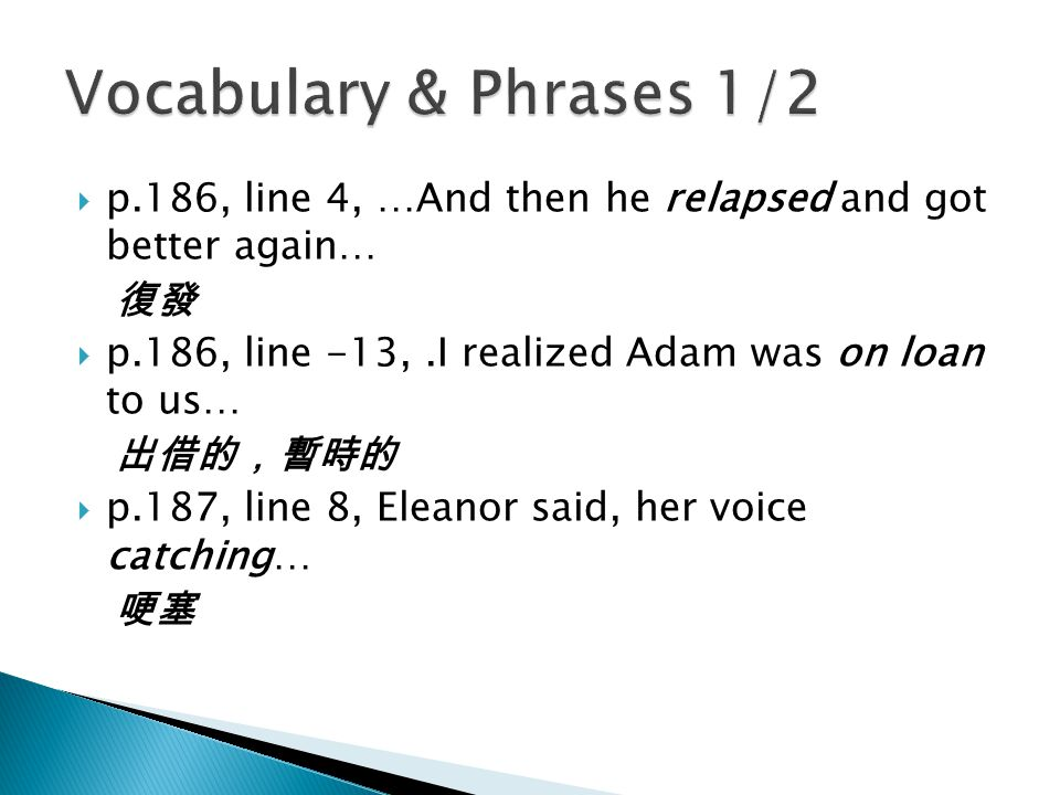  p.186, line 4, …And then he relapsed and got better again… 復發  p.186, line -13,.I realized Adam was on loan to us… 出借的,暫時的  p.187, line 8, Eleanor said, her voice catching… 哽塞