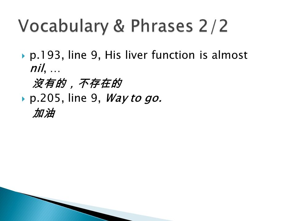  p.193, line 9, His liver function is almost nil, … 沒有的,不存在的  p.205, line 9, Way to go. 加油