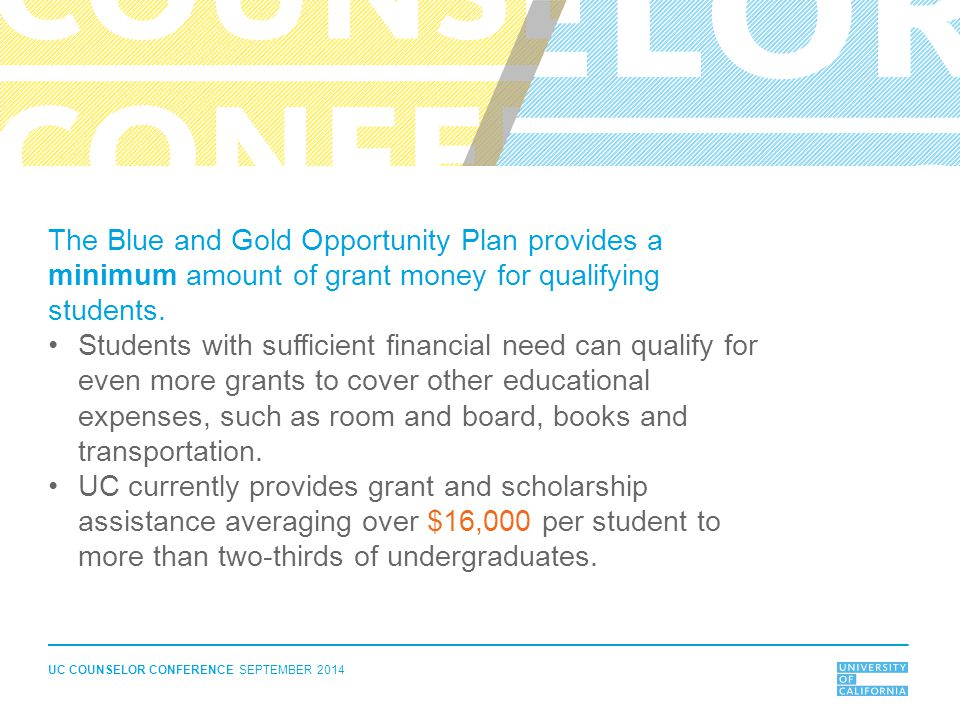 UC COUNSELOR CONFERENCE SEPTEMBER 2014 The Blue and Gold Opportunity Plan provides a minimum amount of grant money for qualifying students. Students w