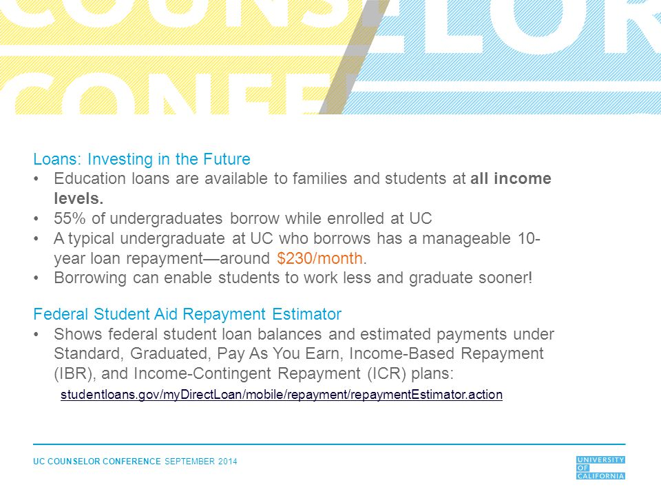 UC COUNSELOR CONFERENCE SEPTEMBER 2014 Loans: Investing in the Future Education loans are available to families and students at all income levels. 55%