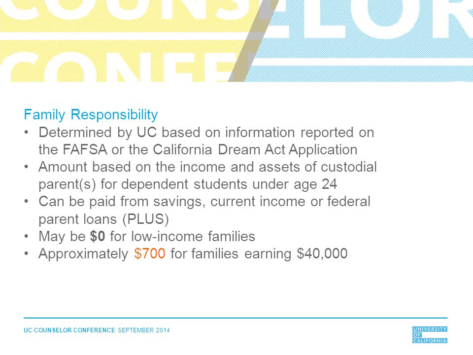 UC COUNSELOR CONFERENCE SEPTEMBER 2014 Family Responsibility Determined by UC based on information reported on the FAFSA or the California Dream Act A