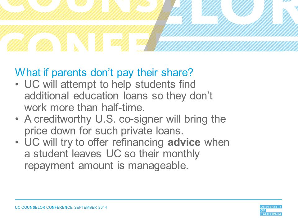 UC COUNSELOR CONFERENCE SEPTEMBER 2014 What if parents don't pay their share? UC will attempt to help students find additional education loans so they