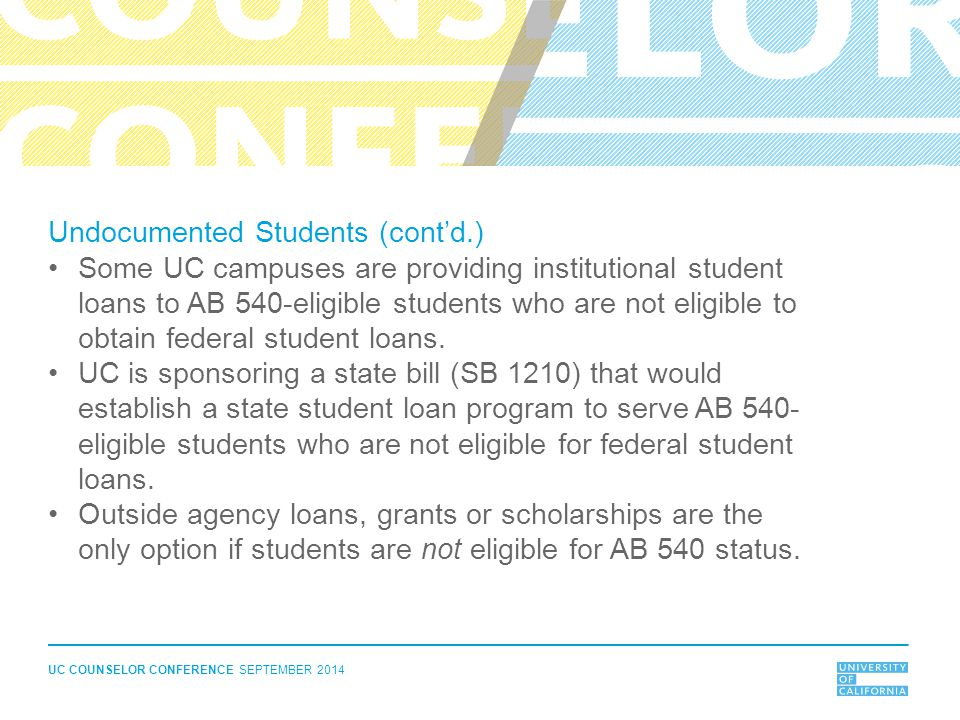 UC COUNSELOR CONFERENCE SEPTEMBER 2014 Undocumented Students (cont'd.) Some UC campuses are providing institutional student loans to AB 540-eligible s