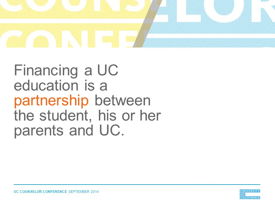 UC COUNSELOR CONFERENCE SEPTEMBER 2014 Financing a UC education is a partnership between the student, his or her parents and UC.