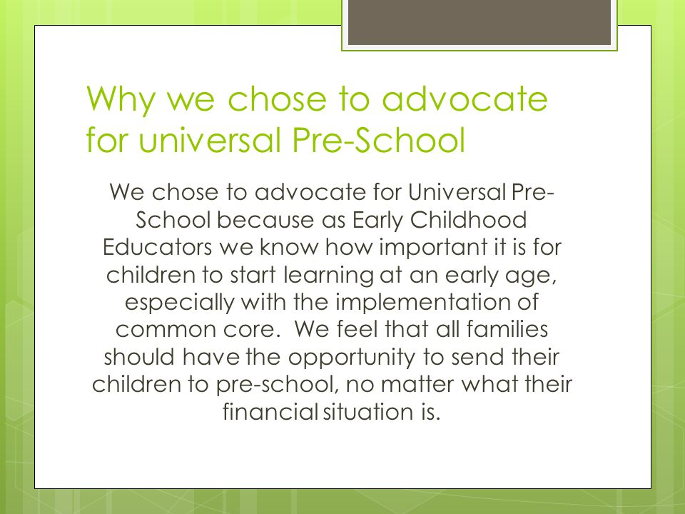 Why we chose to advocate for universal Pre-School We chose to advocate for Universal Pre- School because as Early Childhood Educators we know how important it is for children to start learning at an early age, especially with the implementation of common core.