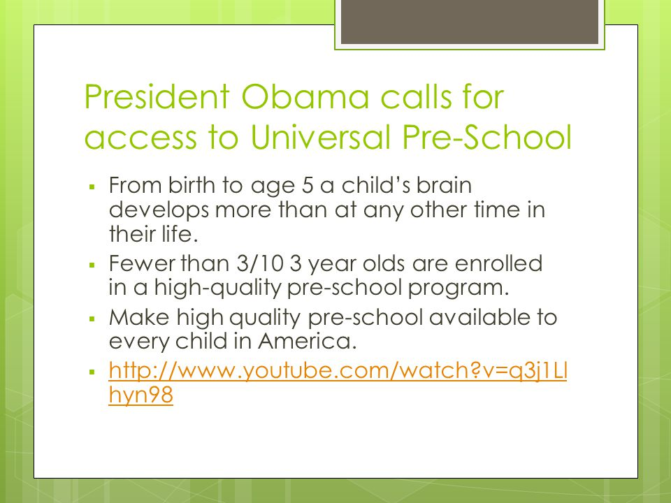President Obama calls for access to Universal Pre-School  From birth to age 5 a child's brain develops more than at any other time in their life.