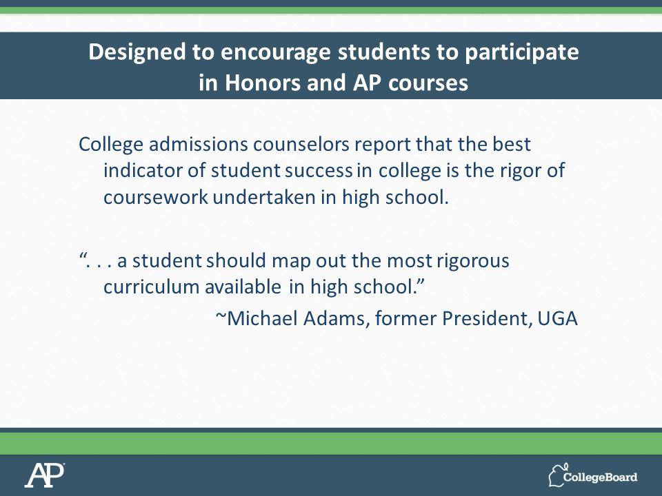 Designed to encourage students to participate in Honors and AP courses College admissions counselors report that the best indicator of student success in college is the rigor of coursework undertaken in high school.