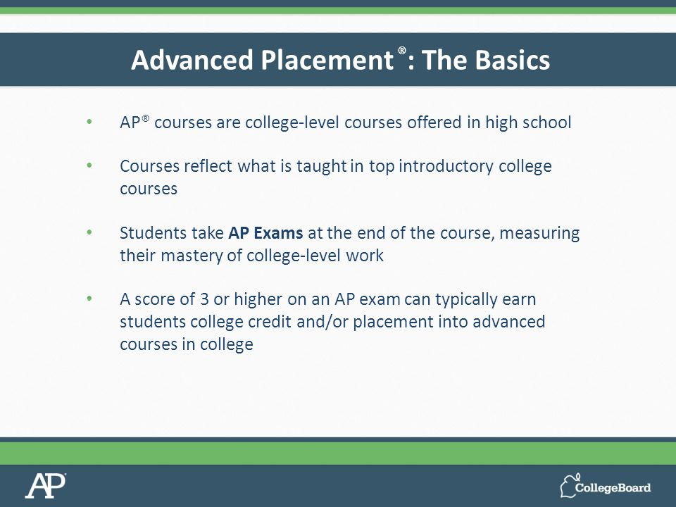 AP® courses are college-level courses offered in high school Courses reflect what is taught in top introductory college courses Students take AP Exams at the end of the course, measuring their mastery of college-level work A score of 3 or higher on an AP exam can typically earn students college credit and/or placement into advanced courses in college Advanced Placement ® : The Basics