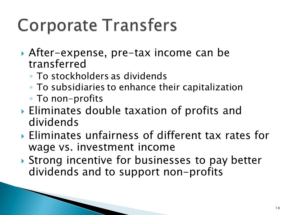  After-expense, pre-tax income can be transferred ◦ To stockholders as dividends ◦ To subsidiaries to enhance their capitalization ◦ To non-profits  Eliminates double taxation of profits and dividends  Eliminates unfairness of different tax rates for wage vs.
