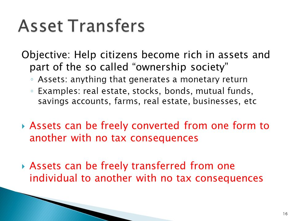 Objective: Help citizens become rich in assets and part of the so called ownership society ◦ Assets: anything that generates a monetary return ◦ Examples: real estate, stocks, bonds, mutual funds, savings accounts, farms, real estate, businesses, etc  Assets can be freely converted from one form to another with no tax consequences  Assets can be freely transferred from one individual to another with no tax consequences 16