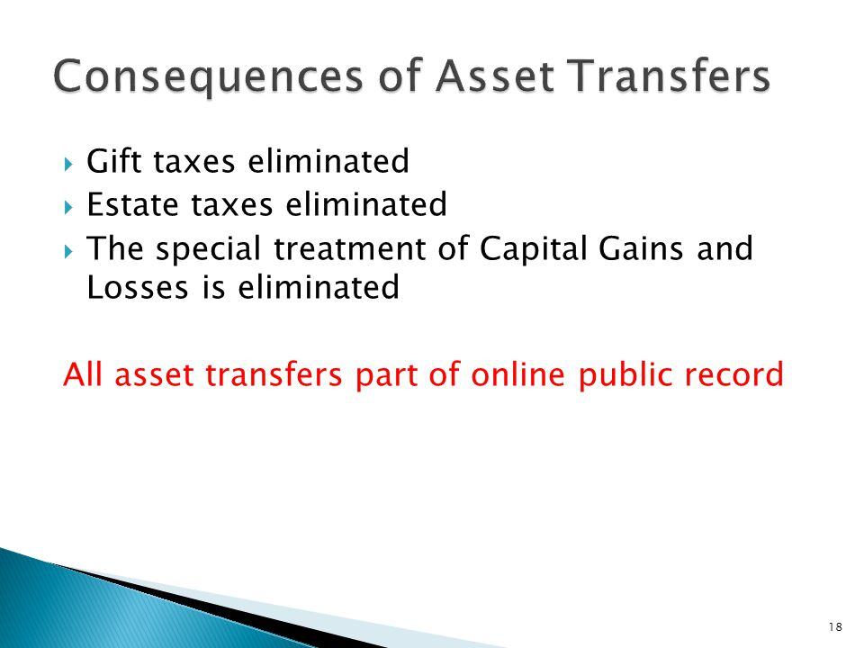  Gift taxes eliminated  Estate taxes eliminated  The special treatment of Capital Gains and Losses is eliminated All asset transfers part of online public record 18