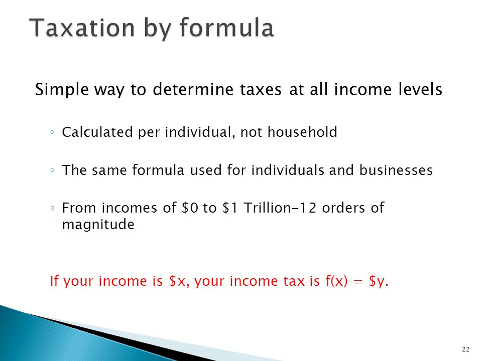 Simple way to determine taxes at all income levels ◦ Calculated per individual, not household ◦ The same formula used for individuals and businesses ◦ From incomes of $0 to $1 Trillion-12 orders of magnitude If your income is $x, your income tax is f(x) = $y.