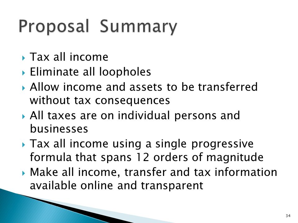  Tax all income  Eliminate all loopholes  Allow income and assets to be transferred without tax consequences  All taxes are on individual persons and businesses  Tax all income using a single progressive formula that spans 12 orders of magnitude  Make all income, transfer and tax information available online and transparent 34