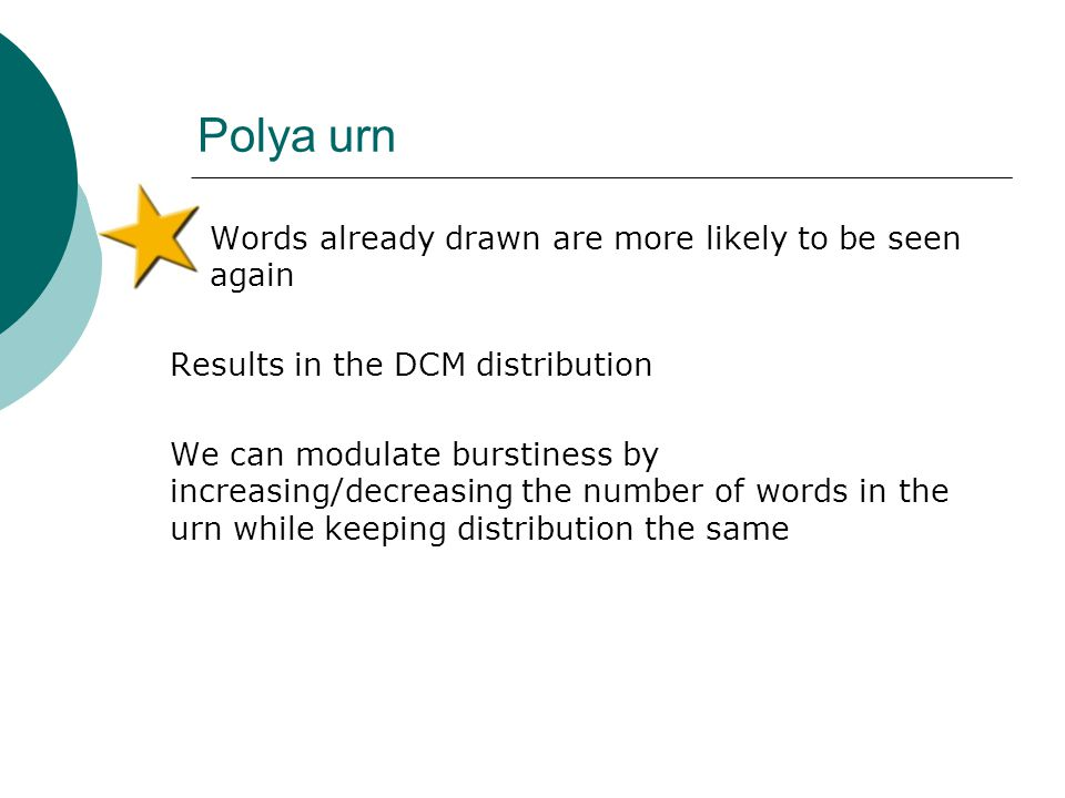 Polya urn  Words already drawn are more likely to be seen again Results in the DCM distribution We can modulate burstiness by increasing/decreasing t