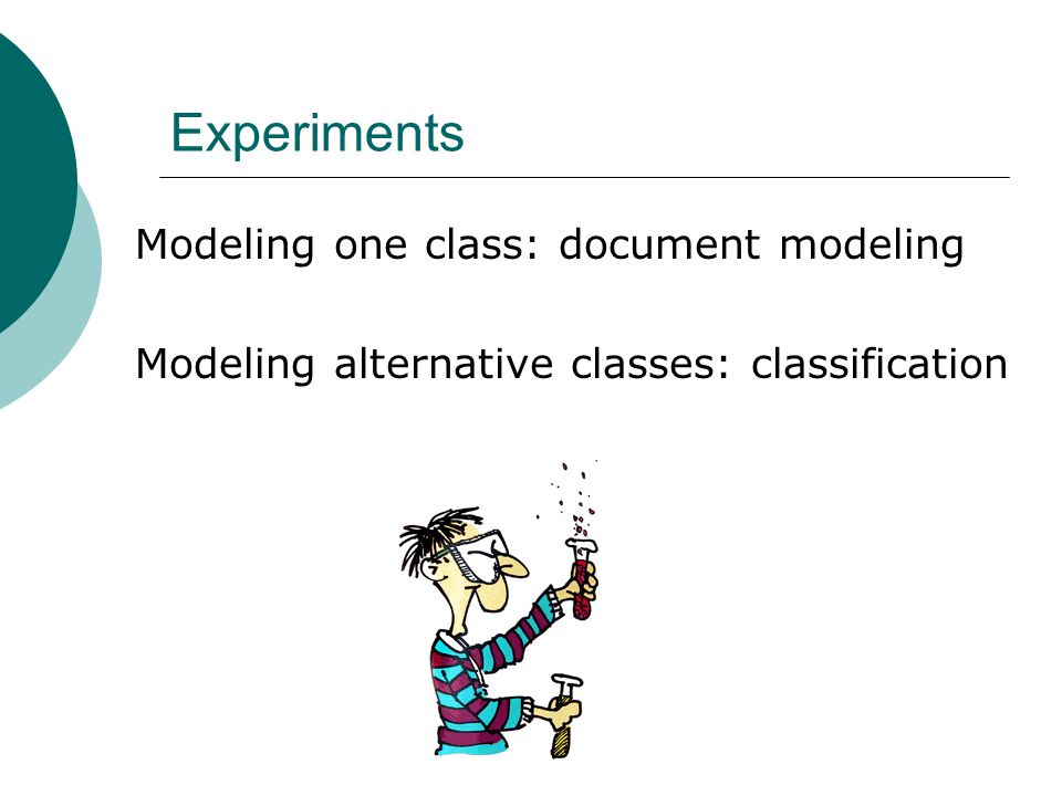 Experiments Modeling one class: document modeling Modeling alternative classes: classification