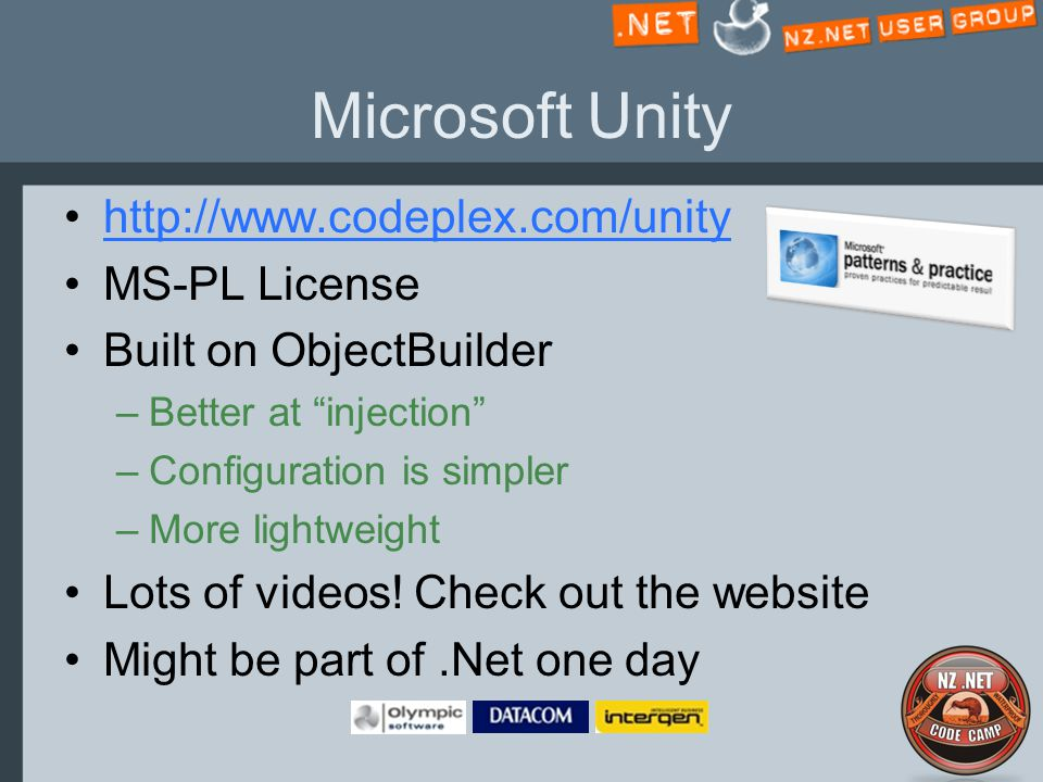 Microsoft Unity http://www.codeplex.com/unity MS-PL License Built on ObjectBuilder –Better at injection –Configuration is simpler –More lightweight Lots of videos.
