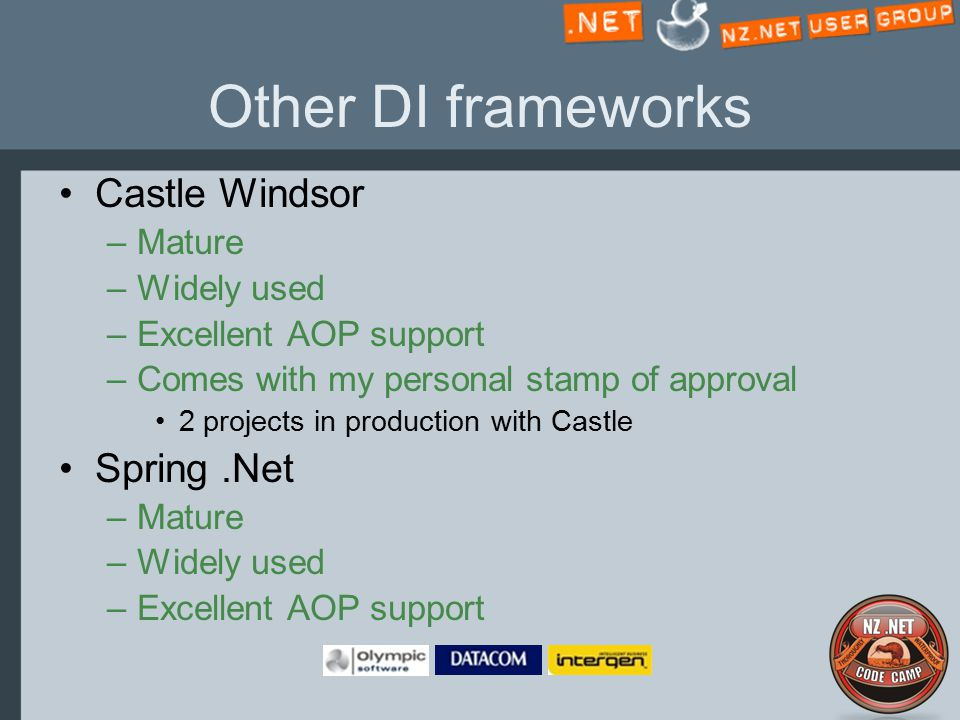 Other DI frameworks Castle Windsor –Mature –Widely used –Excellent AOP support –Comes with my personal stamp of approval 2 projects in production with Castle Spring.Net –Mature –Widely used –Excellent AOP support