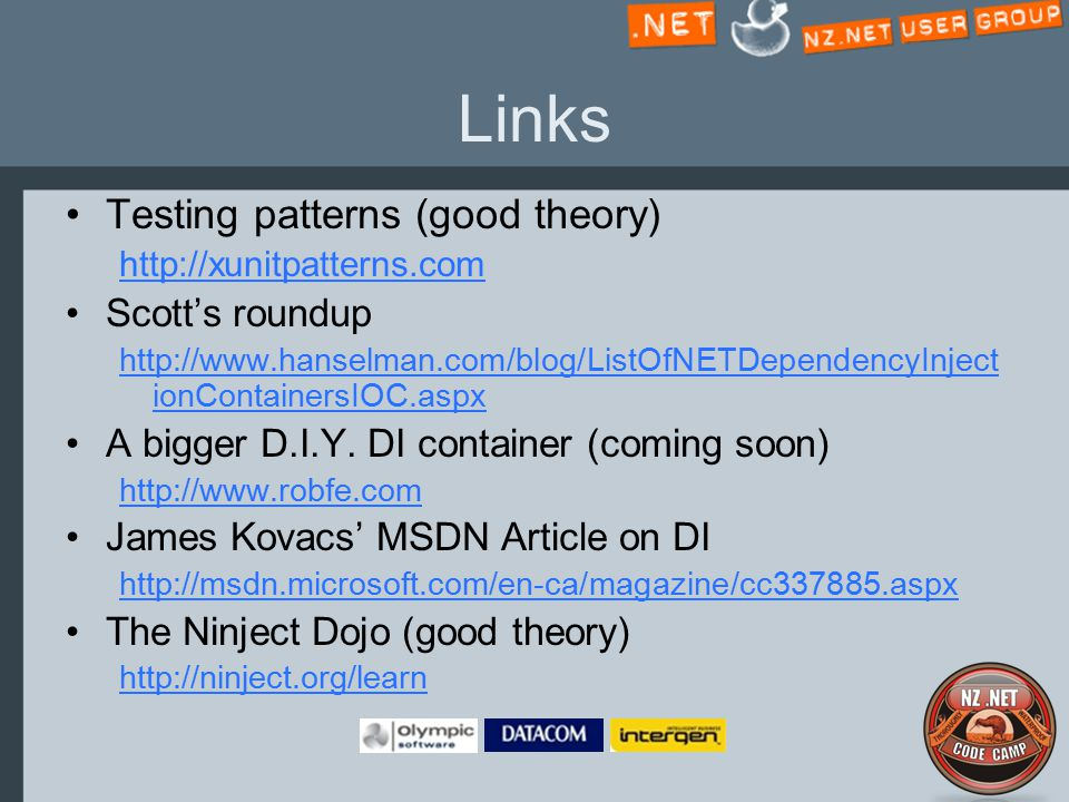 Links Testing patterns (good theory) http://xunitpatterns.com Scott's roundup http://www.hanselman.com/blog/ListOfNETDependencyInject ionContainersIOC.aspx A bigger D.I.Y.