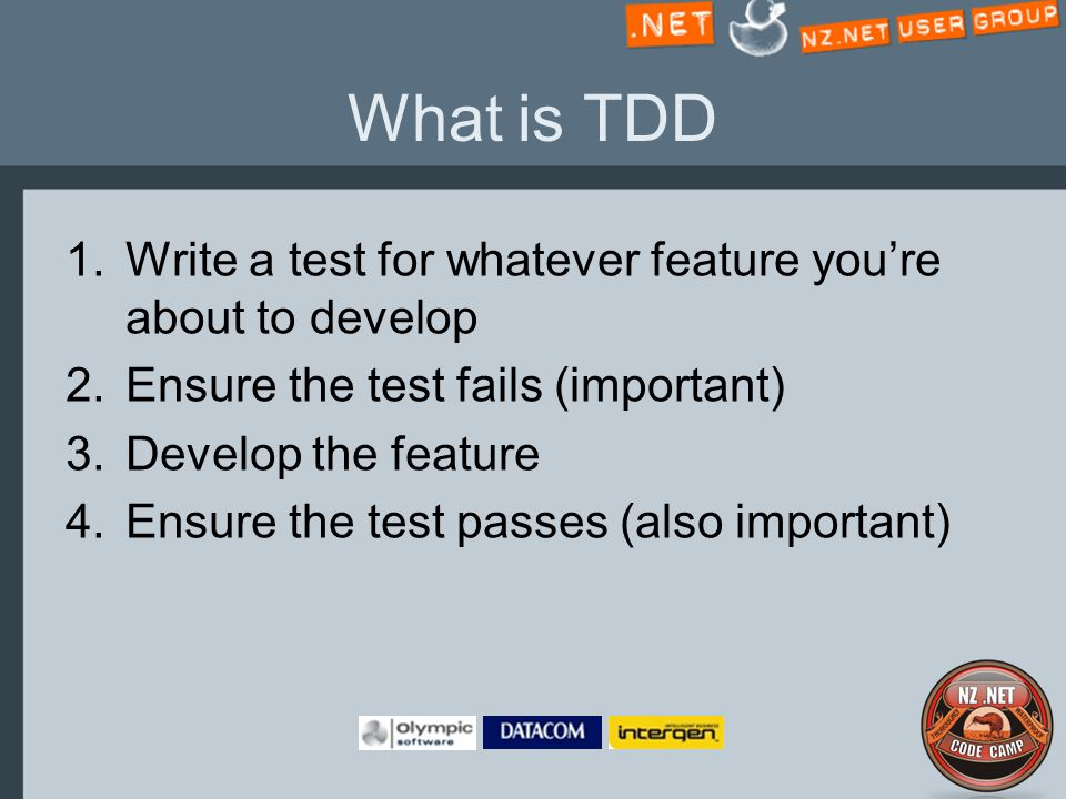 What is TDD 1.Write a test for whatever feature you're about to develop 2.Ensure the test fails (important) 3.Develop the feature 4.Ensure the test passes (also important)
