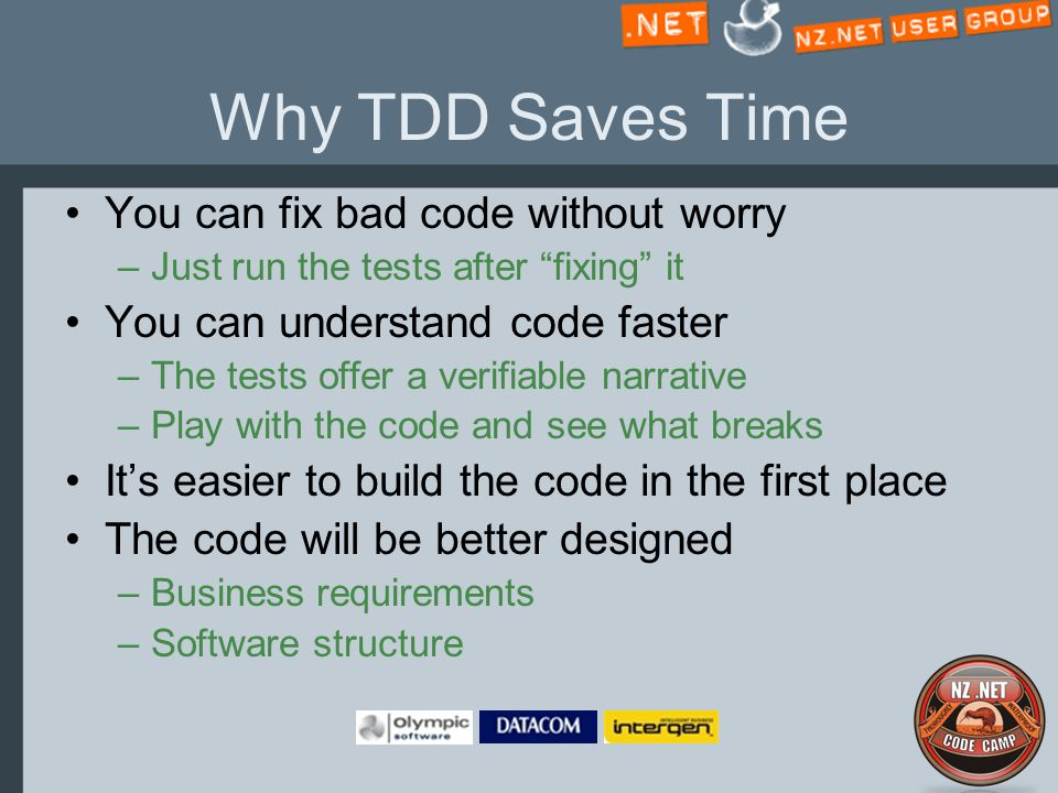 Why TDD Saves Time You can fix bad code without worry –Just run the tests after fixing it You can understand code faster –The tests offer a verifiable narrative –Play with the code and see what breaks It's easier to build the code in the first place The code will be better designed –Business requirements –Software structure