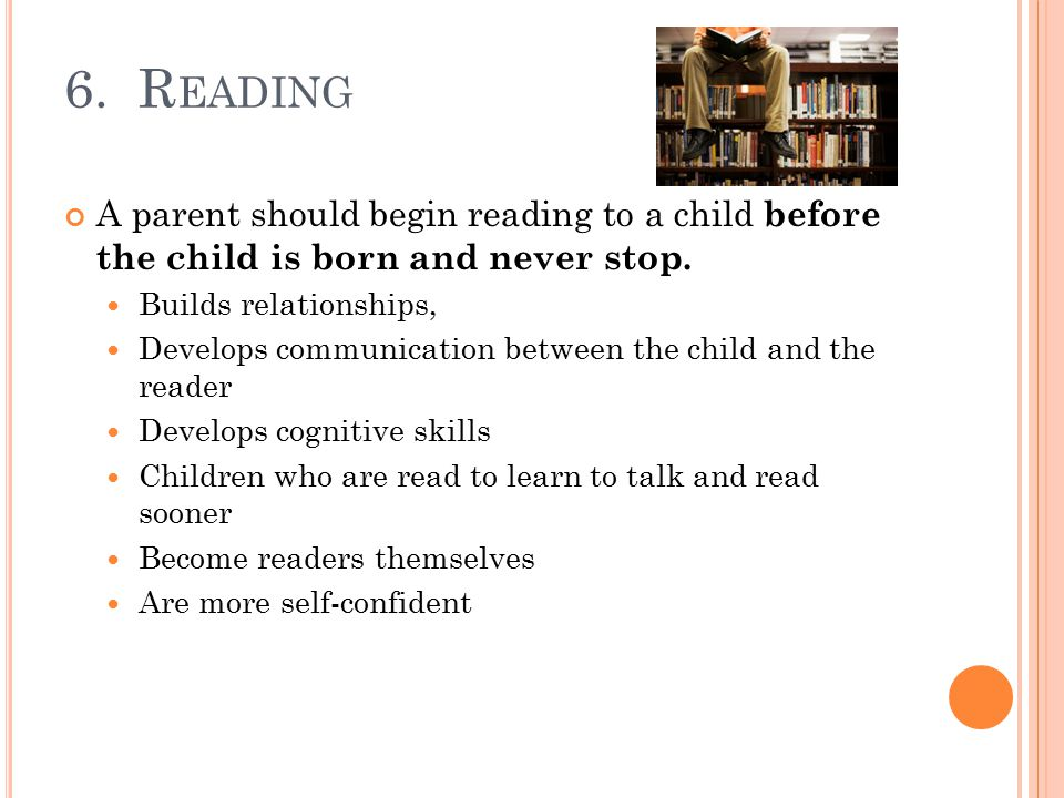 6. R EADING A parent should begin reading to a child before the child is born and never stop.
