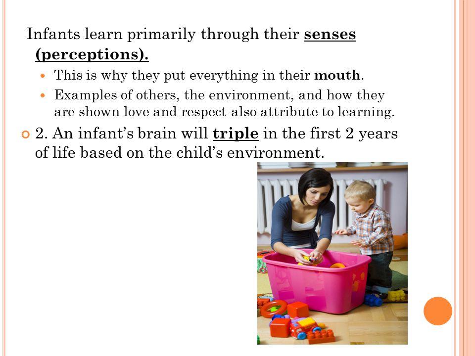 Infants learn primarily through their senses (perceptions).