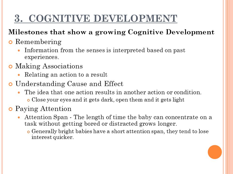 3. COGNITIVE DEVELOPMENT Milestones that show a growing Cognitive Development Remembering Information from the senses is interpreted based on past exp