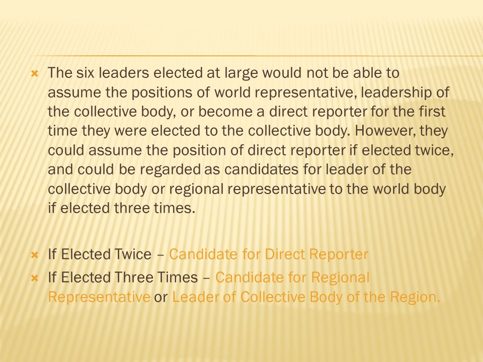  The six leaders elected at large would not be able to assume the positions of world representative, leadership of the collective body, or become a direct reporter for the first time they were elected to the collective body.