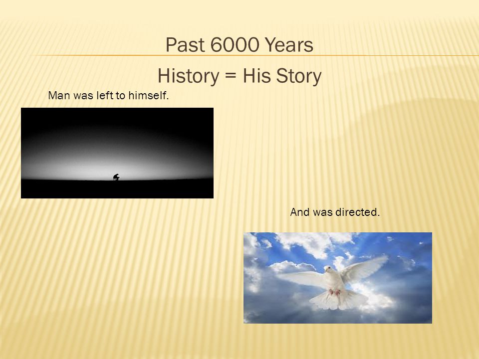 Past 6000 Years History = His Story Man was left to himself. And was directed.
